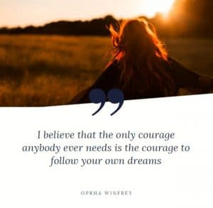 Courage to follow your dreams