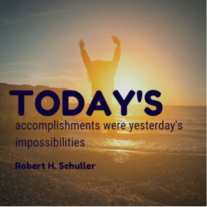 Today's accomplishments were yesterday's impossibilities